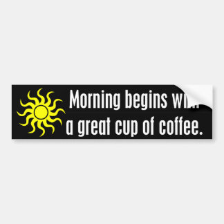 Morning Begins with a Great Cup of Coffee Bumper Stickers