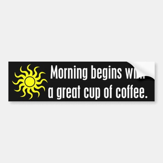 Morning Begins with a Great Cup of Coffee Bumper Sticker