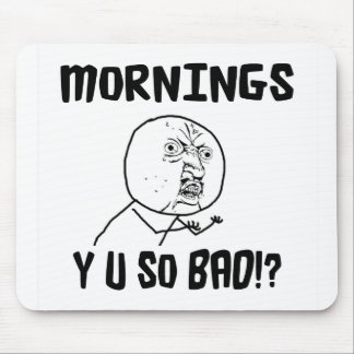 Mornings... Y U SO Bad!? Mouse Mat