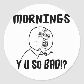 Mornings... Y U SO Bad!? Round Sticker