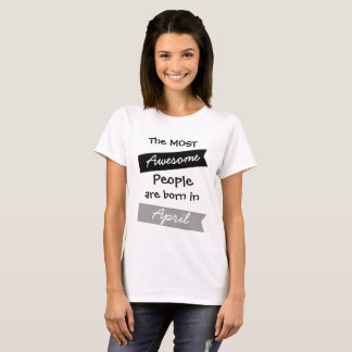 Most Awesome People April  Birthday Shirt