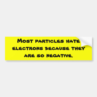 Most particles hate electrons because they are ... bumper sticker