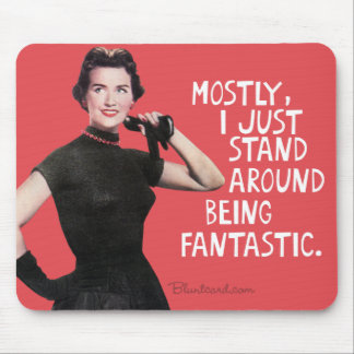 Mostly I just stand around being fantastic. Mouse Mat
