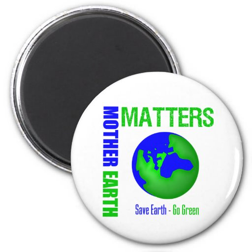 Mother Earth Matters Save Earth Go Green Magnets