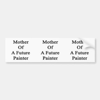 Mother Of A Future Painter Bumper Stickers