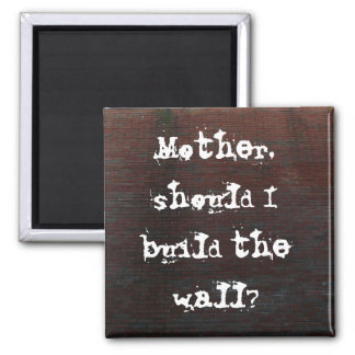 Mother, should I build the wall? Square Magnet