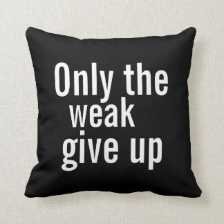 Motivational Pillow - Only the weak give up.
