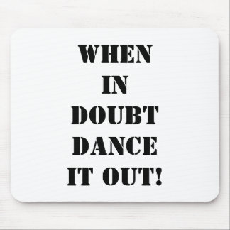 "MOUSEPAD-WHEN IN DOUBT ""DANCE IT OUT!"" MOUSE PAD"