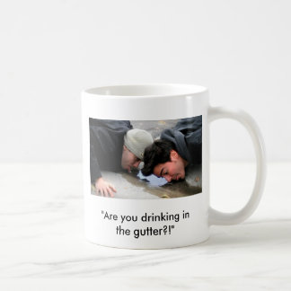 "Mug - ""Are you drinking in the gutter?!"""
