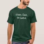 Mum, Dad...I'm Gaelic. T-Shirt