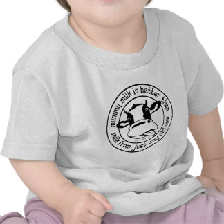 Mummy milk better than milk from just any old cow tee shirts