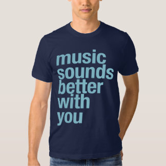 Music sounds better with you shirt