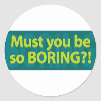 Must you be so boring? round sticker