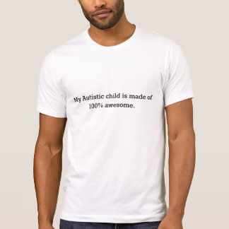 My Autistic child is made of 100% awesome tee. T-Shirt