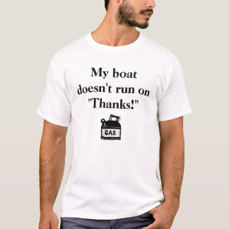 """My boat doesn't run on """"Thanks!"""" T-Shirt"""