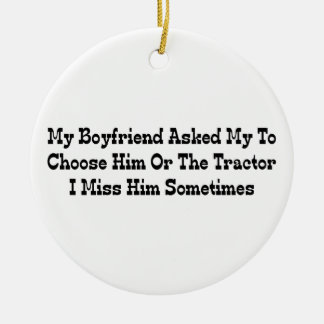 My Boyfriend Told Me To Choose Him Or The Tractor Round Ceramic Decoration