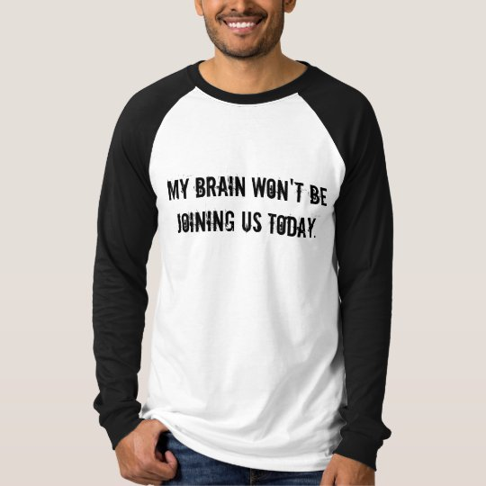 MY BRAIN WON'T BE JOINING US TODAY. T-Shirt