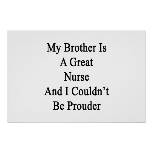 My Brother Is A Great Nurse And I Couldn't Be Prou Poster