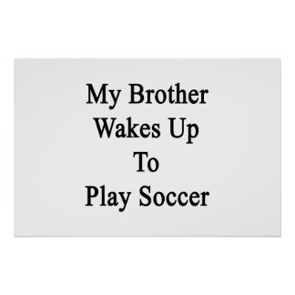 My Brother Wakes Up To Play Soccer Posters