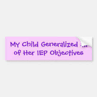 My Child Generalized all of Her IEP Objectives Bumper Sticker