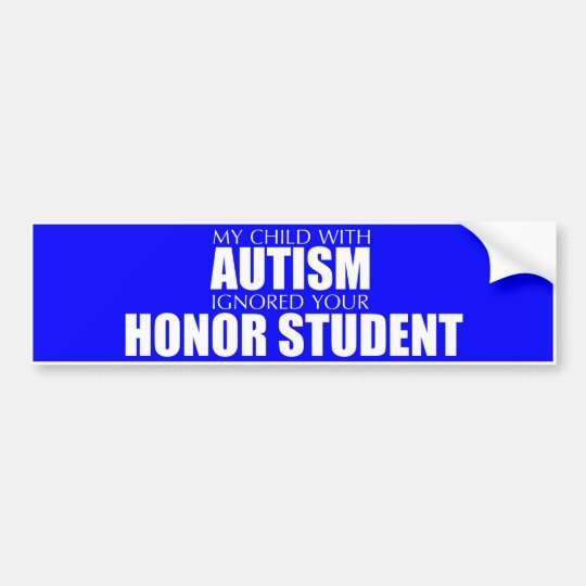 My Child With Autism Ignored Your Honour Student Bumper Sticker