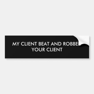 MY CLIENT BEAT AND ROBBED YOUR CLIENT BUMPER STICKER