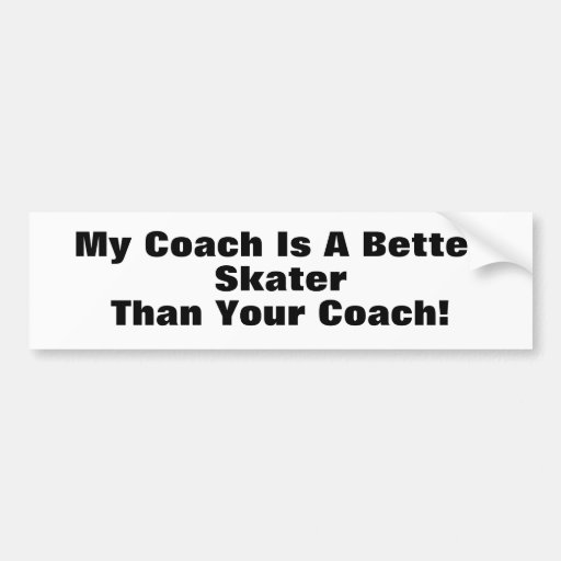 My Coach Is A Better Skater Than Your Coach! Bumper Stickers