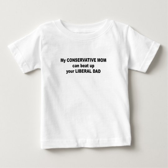 My conservative mum can beat up your liberal dad baby T-Shirt