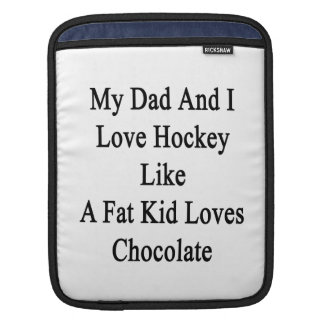 My Dad And I Love Hockey Like A Fat Kid Loves Choc Sleeve For iPads