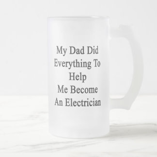 My Dad Did Everything To Help Me Become An Electri Frosted Glass Mug