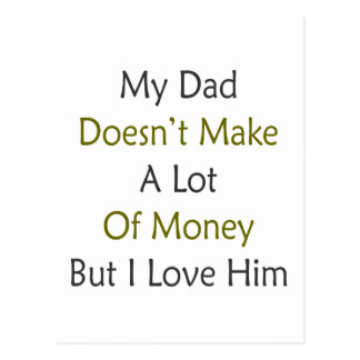 My Dad Doesn t Make A Lot Of Money But I Love Him Post Card