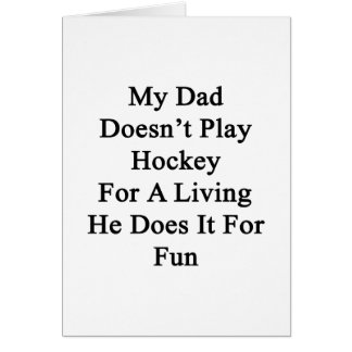 My Dad Doesn t Play Hockey For A Living He Does It Greeting Cards