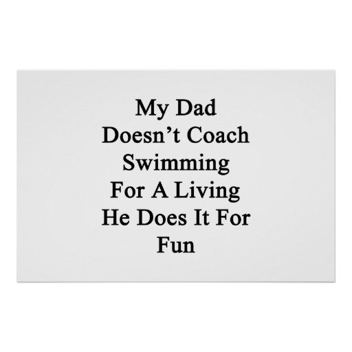 My Dad Doesn't Coach Swimming For A Living He Does Print