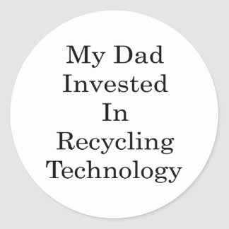My Dad Invested In Recycling Technology Round Stickers