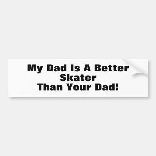 My Dad Is A Better Skater Than Your Dad! Bumper Sticker