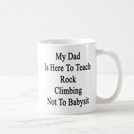 My Dad Is Here To Teach Rock Climbing Not To Babys Coffee Mugs
