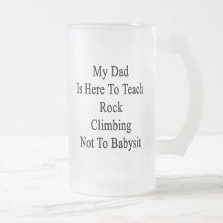 My Dad Is Here To Teach Rock Climbing Not To Babys 16 Oz Frosted Glass Beer Mug