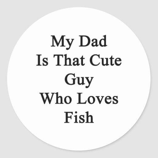 My Dad Is That Cute Guy Who Loves Fish Round Sticker