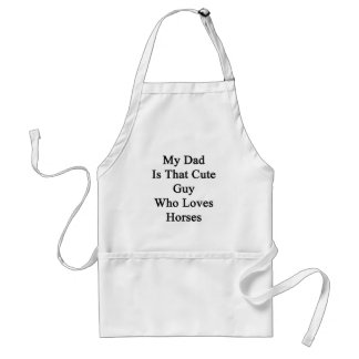 My Dad Is That Cute Guy Who Loves Horses Adult Apron