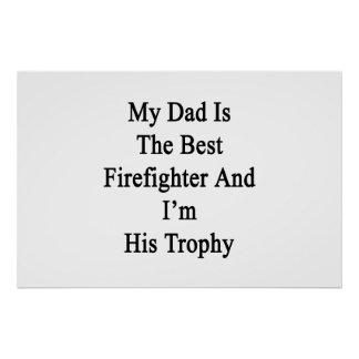 My Dad Is The Best Firefighter And I'm His Trophy. Poster