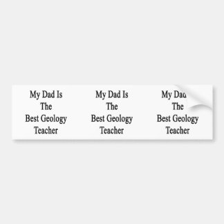 My Dad Is The Best Geology Teacher Bumper Stickers