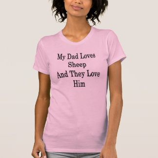 My Dad Loves Sheep And They Love Him T-shirt