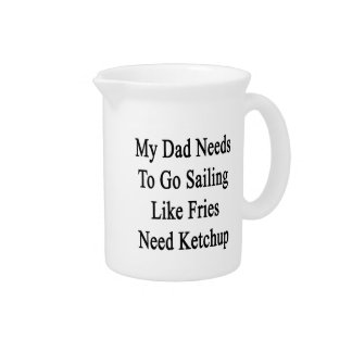 My Dad Needs To Go Sailing Like Fries Need Ketchup Beverage Pitchers