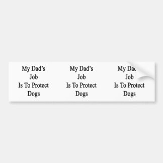 My Dad s Job Is To Protect Dogs Bumper Stickers
