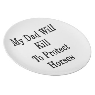 My Dad Will Kill To Protect Horses Dinner Plate