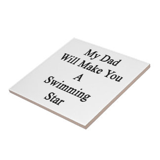 My Dad Will Make You A Swimming Star Ceramic Tile