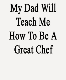 My Dad Will Teach Me How To Be A Great Chef Tshirt