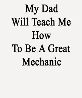 My Dad Will Teach Me How To Be A Great Mechanic T Shirts