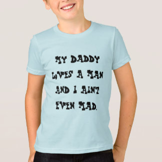 My Daddy Loves A Man And I Ain't Even Mad. T-Shirt