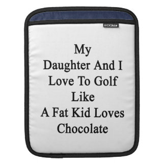 My Daughter And I Love To Golf Like A Fat Kid Love Sleeves For iPads